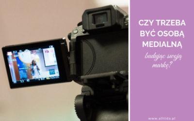 Czy trzeba być osobą medialną budując swoją markę?